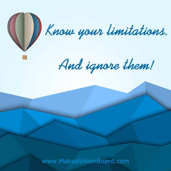 Know your limits. And ignore them! - Get motivated, get inspired, and get going! See more at http://www.makeavisionboard.com