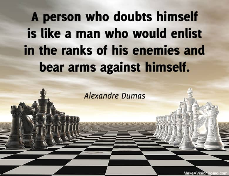 """A man who doubts himself is like a man who would enlist in the ranks of his enemies and bear arms against himself."" - Alexandre Dumas"