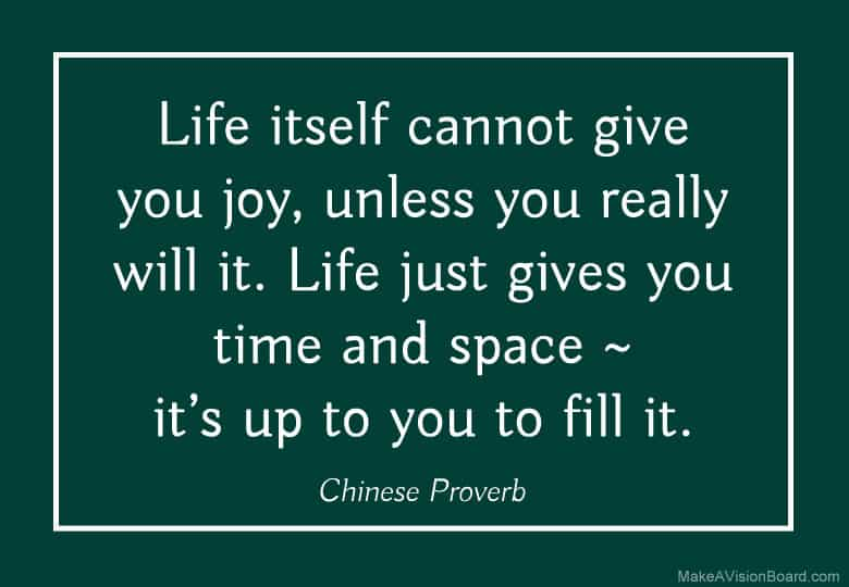 """Life itself cannot give you joy, unless you really will it. Life just gives you time and space – it's up to you to fill it."" -  Chinese Proverb"