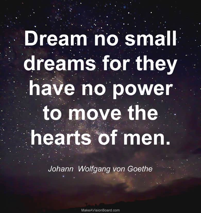 """Dream no small dreams for they have no power to move the hearts of men."" - Johann Wolfgang von Goethe"
