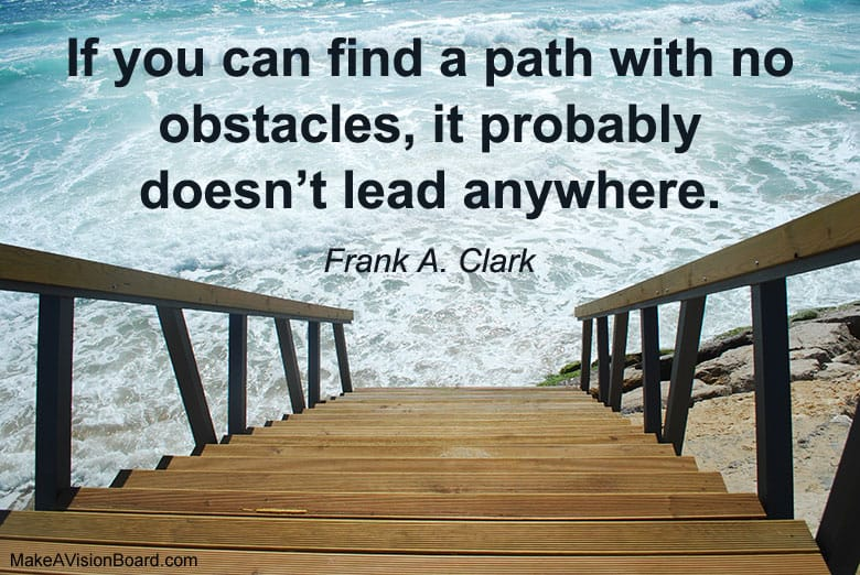 """""If you can find a path with no obstacles, it probably doesn't lead anywhere."" - Frank A. Clark"