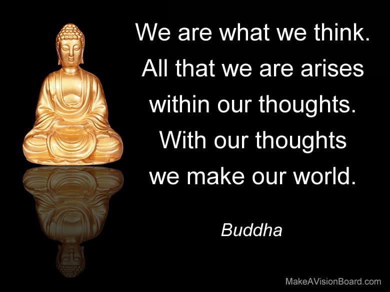 """We are what we think. All that we are arises with our thoughts. With our thoughts we make our world."" - Buddha"