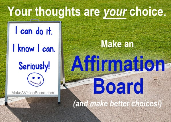 Your thoughts are your choice - an affirmation board helps you make better choices! See how at http://www.makeavisionboard.com