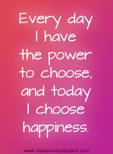 Every day I have the power to choose, and today I choose happiness - http://www.makeavisionboard.com