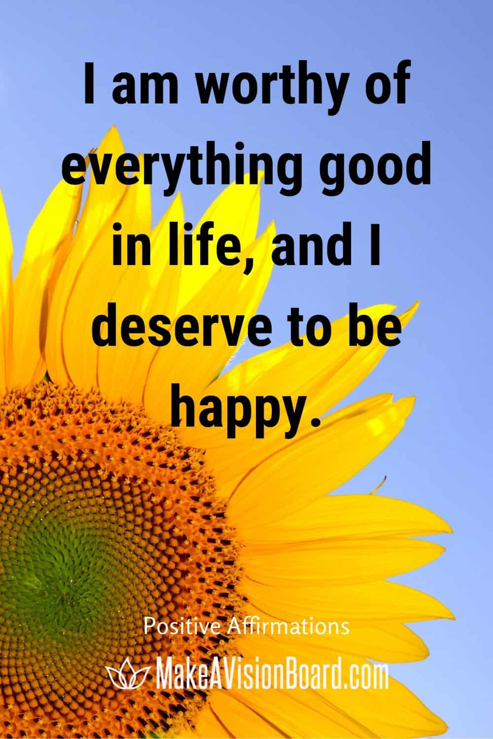 I am worthy of everything good in life, and I deserve to be happy.