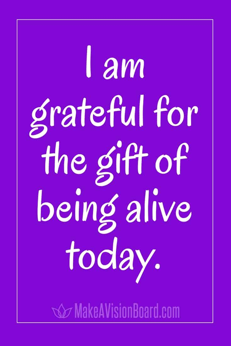 I am grateful for the gift of being alive today. MakeAVisionBoard.com